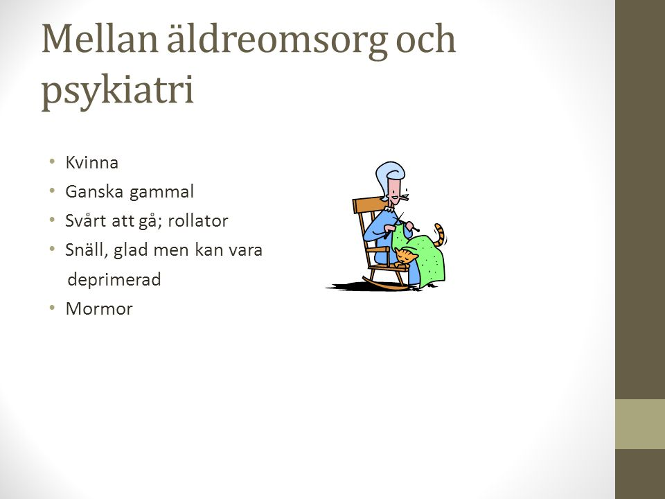 Mellan äldreomsorg och psykiatri • Kvinna • Ganska gammal • Svårt att gå; rollator • Snäll, glad men kan vara deprimerad • Mormor