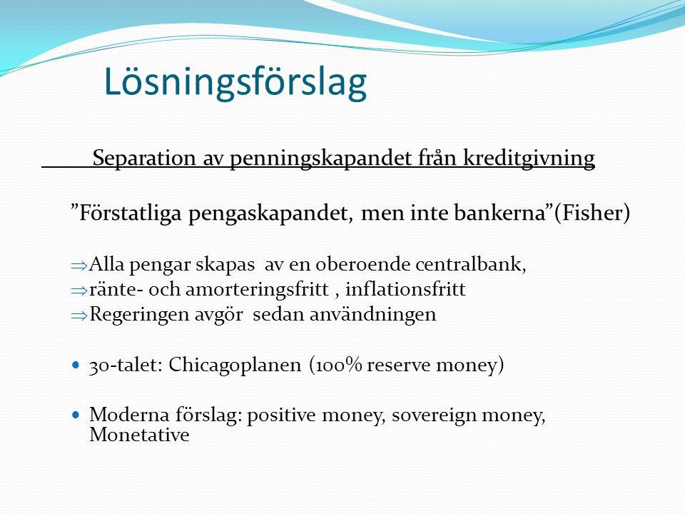 """Lösningsförslag Separation av penningskapandet från kreditgivning """"Förstatliga pengaskapandet, men inte bankerna""""(Fisher)  Alla pengar skapas av en o"""