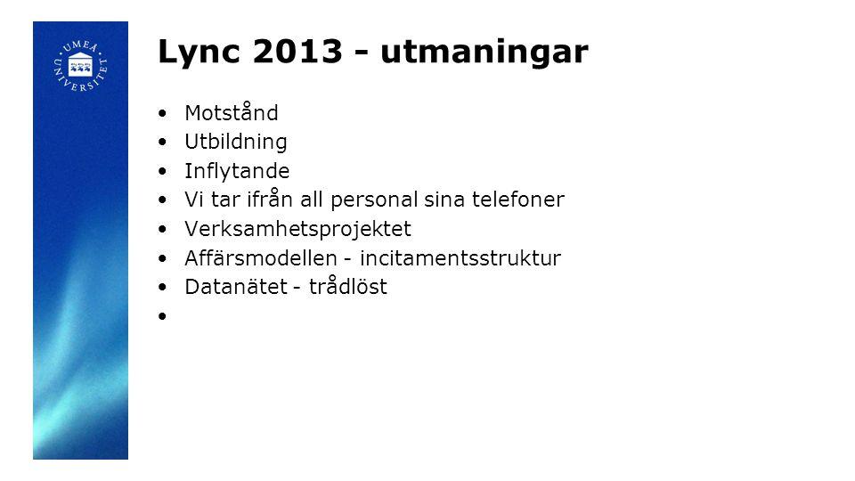 Lync 2013 - utmaningar •Motstånd •Utbildning •Inflytande •Vi tar ifrån all personal sina telefoner •Verksamhetsprojektet •Affärsmodellen - incitaments