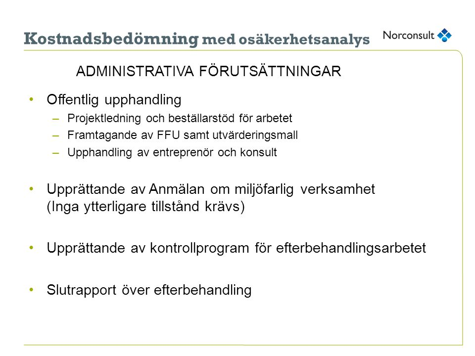 ADMINISTRATIVA FÖRUTSÄTTNINGAR •Offentlig upphandling –Projektledning och beställarstöd för arbetet –Framtagande av FFU samt utvärderingsmall –Upphandling av entreprenör och konsult •Upprättande av Anmälan om miljöfarlig verksamhet (Inga ytterligare tillstånd krävs) •Upprättande av kontrollprogram för efterbehandlingsarbetet •Slutrapport över efterbehandling Kostnadsbedömning med osäkerhetsanalys