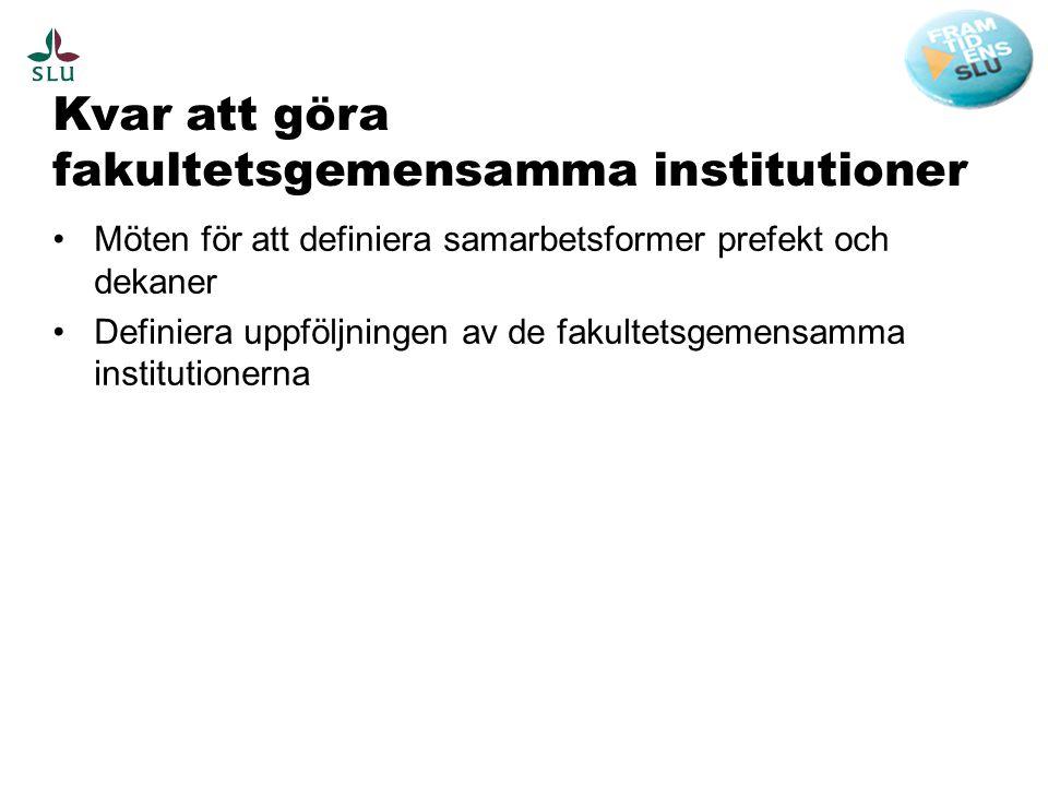 Kvar att göra fakultetsgemensamma institutioner •Möten för att definiera samarbetsformer prefekt och dekaner •Definiera uppföljningen av de fakultetsgemensamma institutionerna