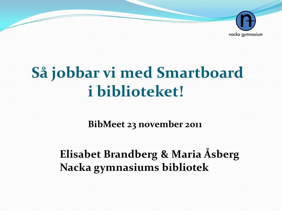 Så jobbar vi med Smartboard i biblioteket! BibMeet 23 november 2011 Elisabet Brandberg & Maria Åsberg Nacka gymnasiums bibliotek
