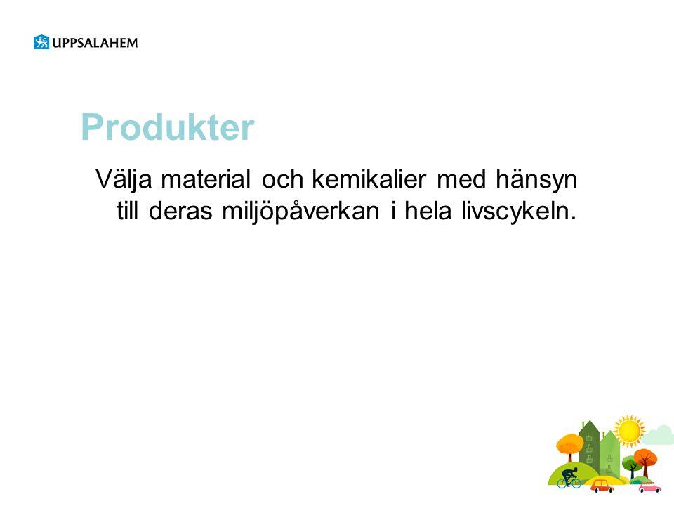 Produkter Välja material och kemikalier med hänsyn till deras miljöpåverkan i hela livscykeln.