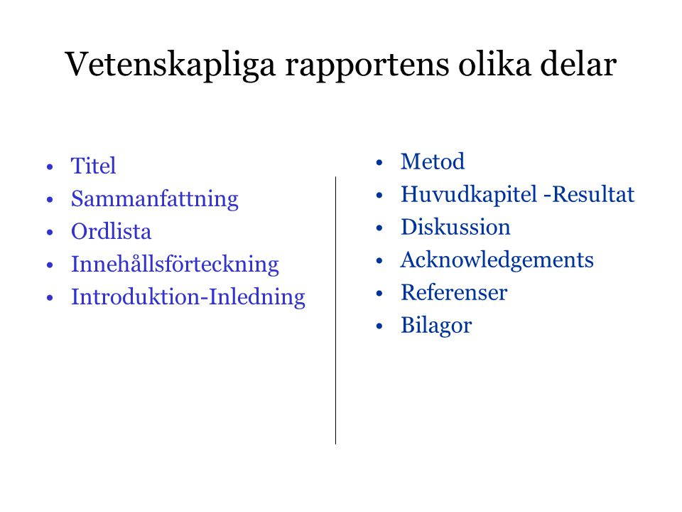 Vetenskapliga rapportens olika delar •Titel •Sammanfattning •Ordlista •Innehållsförteckning •Introduktion-Inledning •Metod •Huvudkapitel -Resultat •Diskussion •Acknowledgements •Referenser •Bilagor