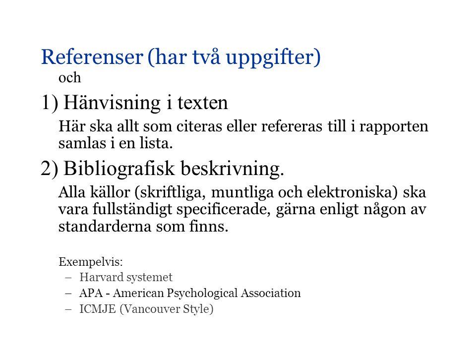 Referenser (har två uppgifter) och 1) Hänvisning i texten Här ska allt som citeras eller refereras till i rapporten samlas i en lista. 2) Bibliografis