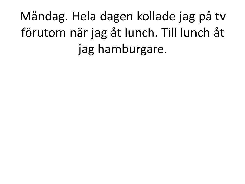 Måndag. Hela dagen kollade jag på tv förutom när jag åt lunch. Till lunch åt jag hamburgare.
