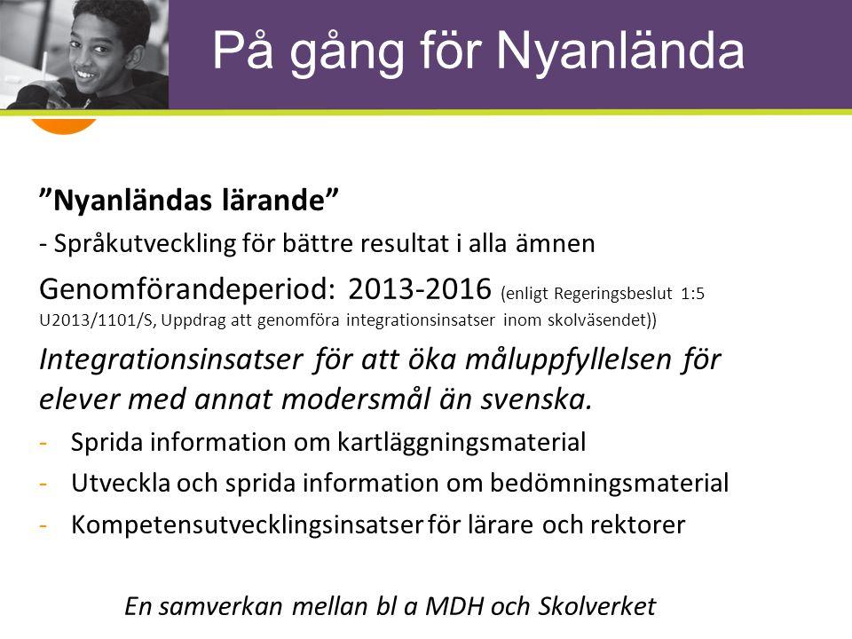 På gång för Nyanlända Nyanländas lärande - Språkutveckling för bättre resultat i alla ämnen Genomförandeperiod: 2013-2016 (enligt Regeringsbeslut 1:5 U2013/1101/S, Uppdrag att genomföra integrationsinsatser inom skolväsendet)) Integrationsinsatser för att öka måluppfyllelsen för elever med annat modersmål än svenska.