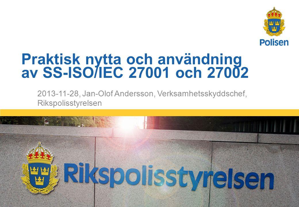 1 2013-11-28, Jan-Olof Andersson, Verksamhetsskyddschef, Rikspolisstyrelsen Praktisk nytta och användning av SS-ISO/IEC 27001 och 27002