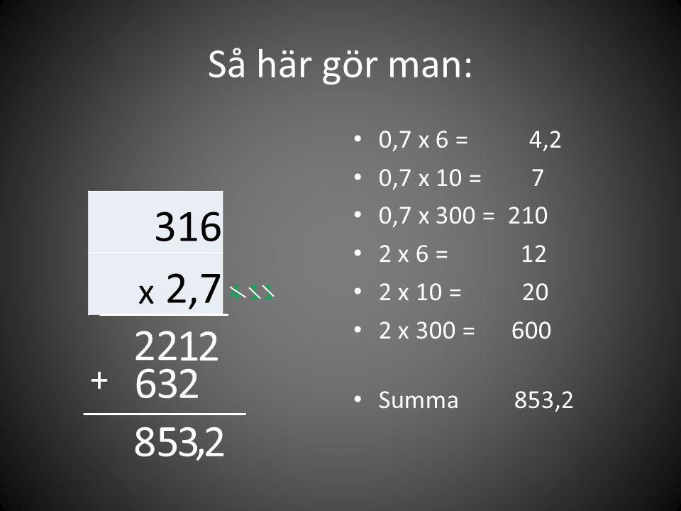 Så här gör man: 316 x 2,7 • 0,7 x 6 = 4,2 • 0,7 x 10 = 7 • 0,7 x 300 = 210 • 2 x 6 = 12 • 2 x 10 = 20 • 2 x 300 = 600 • Summa 853,2 2 4 1 1 22 2 1 3 6