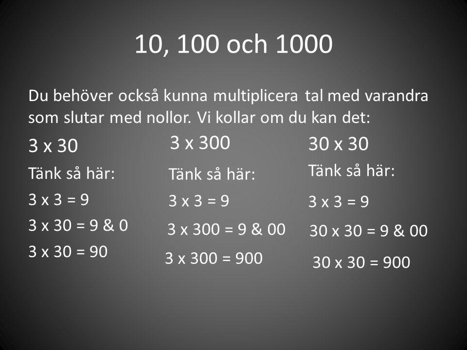 10, 100 och 1000 Du behöver också kunna multiplicera tal med varandra som slutar med nollor. Vi kollar om du kan det: 3 x 30 Tänk så här: 3 x 3 = 9 3