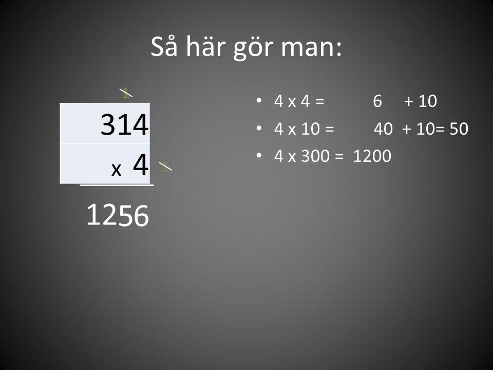 Så här gör man: 314 x 4 • 4 x 4 = 6 + 10 • 4 x 10 = 40 + 10= 50 • 4 x 300 = 1200 65 1 1 12