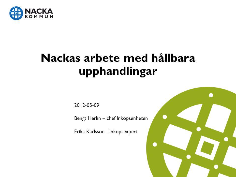 Nackas arbete med hållbara upphandlingar 2012-05-09 Bengt Herlin – chef Inköpsenheten Erika Karlsson - Inköpsexpert