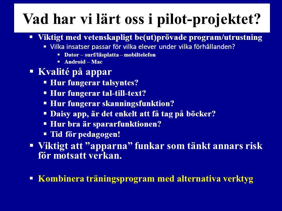 Vad har vi lärt oss i pilot-projektet?  Viktigt med vetenskapligt be(ut)prövade program/utrustning  Vilka insatser passar för vilka elever under vil