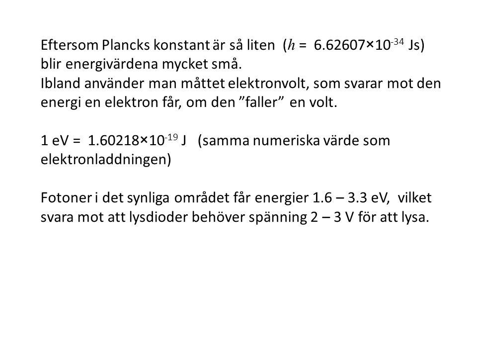 Eftersom Plancks konstant är så liten ( h = 6.62607×10 -34 Js) blir energivärdena mycket små. Ibland använder man måttet elektronvolt, som svarar mot
