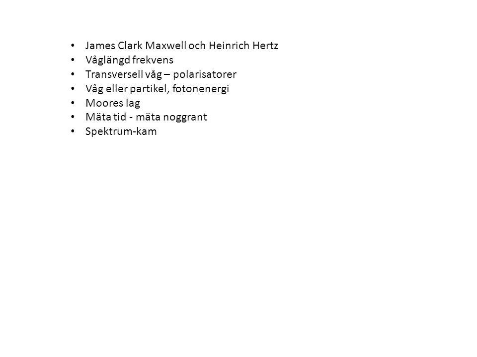• James Clark Maxwell och Heinrich Hertz • Våglängd frekvens • Transversell våg – polarisatorer • Våg eller partikel, fotonenergi • Moores lag • Mäta tid - mäta noggrant • Spektrum-kam