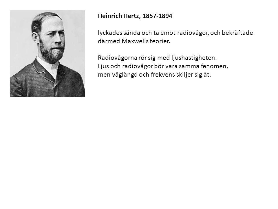 Heinrich Hertz, 1857-1894 lyckades sända och ta emot radiovågor, och bekräftade därmed Maxwells teorier. Radiovågorna rör sig med ljushastigheten. Lju