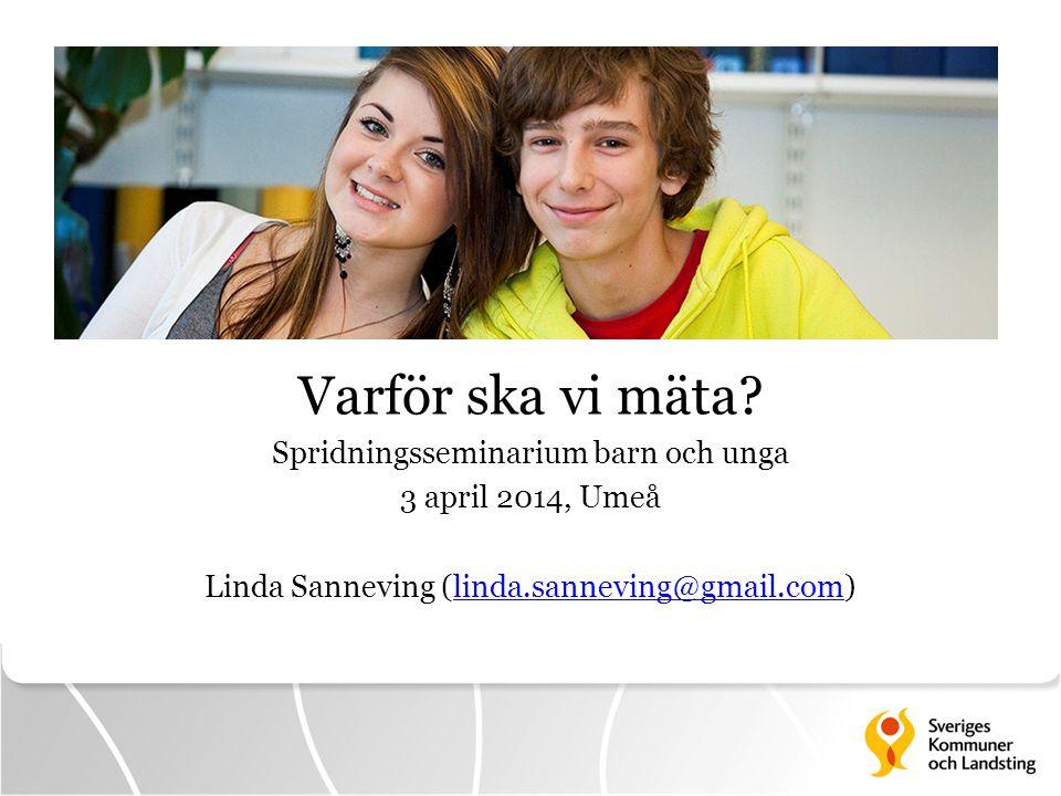 Varför ska vi mäta? Spridningsseminarium barn och unga 3 april 2014, Umeå Linda Sanneving (linda.sanneving@gmail.com)linda.sanneving@gmail.com