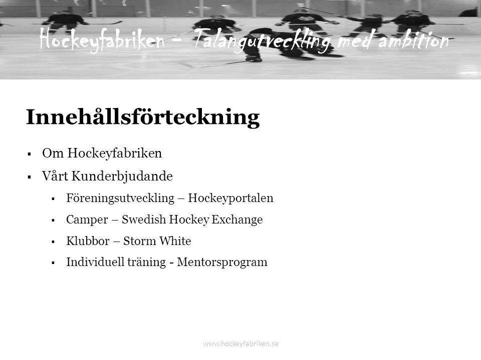 Innehållsförteckning  Om Hockeyfabriken  Vårt Kunderbjudande  Föreningsutveckling – Hockeyportalen  Camper – Swedish Hockey Exchange  Klubbor – Storm White  Individuell träning - Mentorsprogram www.hockeyfabriken.se Hockeyfabriken - Talangutveckling med ambition