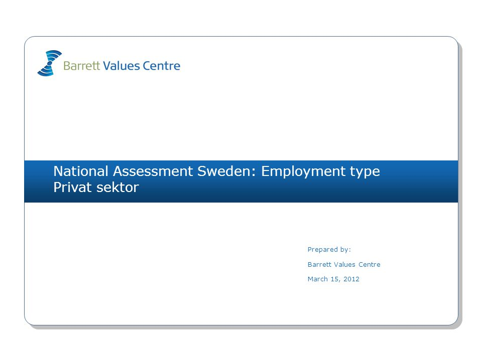 National Assessment Sweden: Employment type Privat sektor Prepared by: Barrett Values Centre March 15, 2012