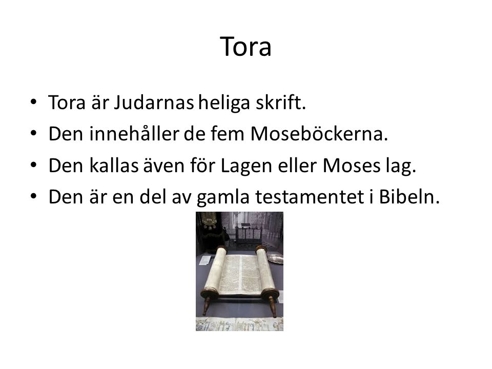 Tora • Tora är Judarnas heliga skrift. • Den innehåller de fem Moseböckerna. • Den kallas även för Lagen eller Moses lag. • Den är en del av gamla tes