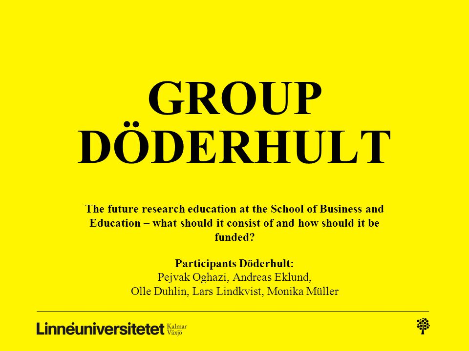 GROUP DÖDERHULT The future research education at the School of Business and Education – what should it consist of and how should it be funded? Partici