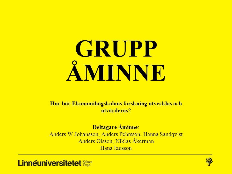 GRUPP ÅMINNE Hur bör Ekonomihögskolans forskning utvecklas och utvärderas? Deltagare Åminne: Anders W Johansson, Anders Pehrsson, Hanna Sandqvist Ande