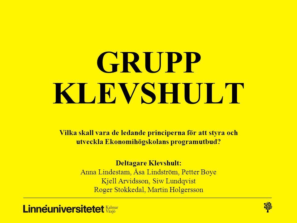 GRUPP KLEVSHULT Vilka skall vara de ledande principerna för att styra och utveckla Ekonomihögskolans programutbud? Deltagare Klevshult: Anna Lindestam