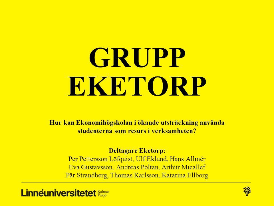GRUPP EKETORP Hur kan Ekonomihögskolan i ökande utsträckning använda studenterna som resurs i verksamheten? Deltagare Eketorp: Per Pettersson Löfquist