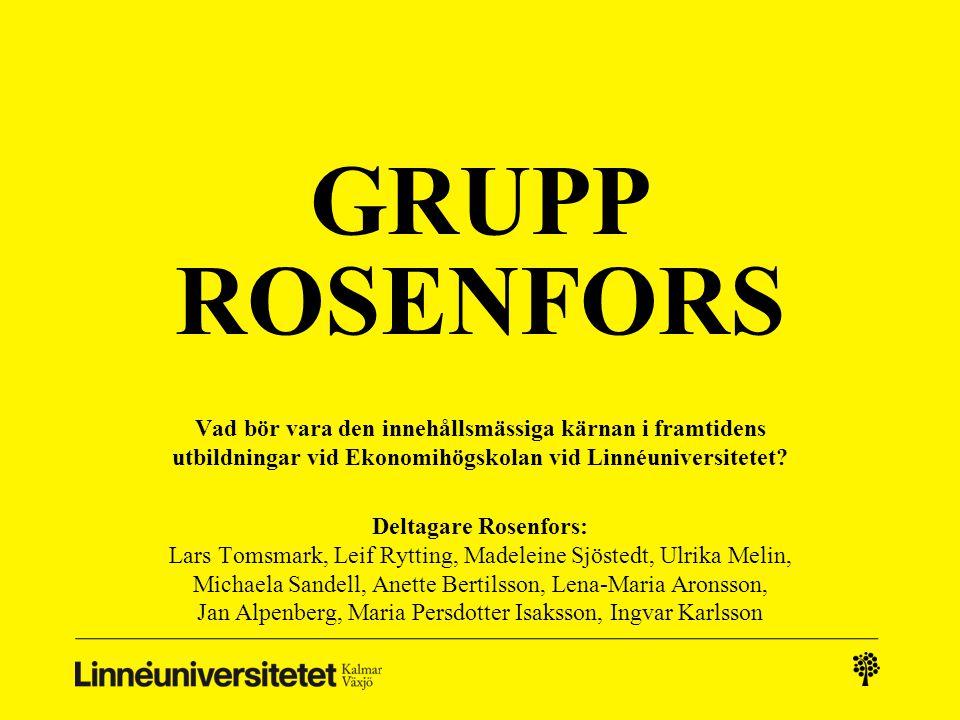 GRUPP ROSENFORS Vad bör vara den innehållsmässiga kärnan i framtidens utbildningar vid Ekonomihögskolan vid Linnéuniversitetet? Deltagare Rosenfors: L