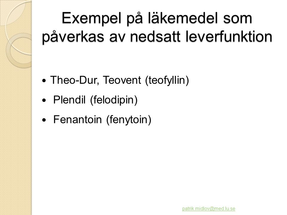 Exempel på läkemedel som påverkas av nedsatt leverfunktion  Theo-Dur, Teovent (teofyllin)  Plendil (felodipin)  Fenantoin (fenytoin) patrik.midlov@