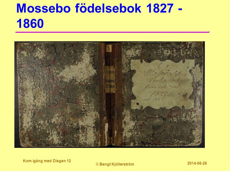 Mossebo födelsebok 1827 - 1860 Kom igång med Disgen 12 © Bengt Kjöllerström 2014-06-26