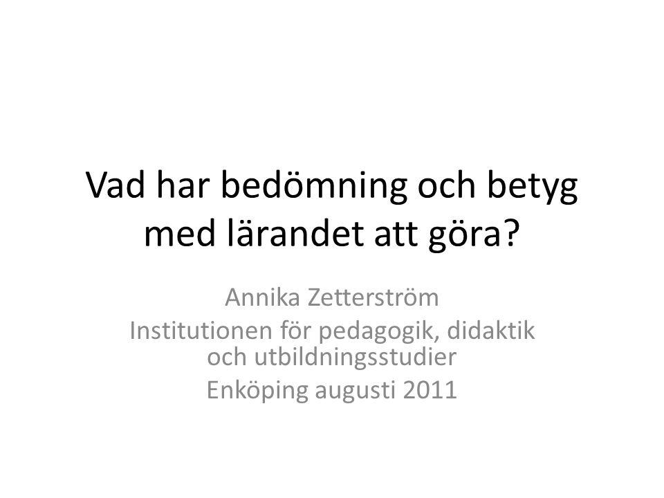 Vad har bedömning och betyg med lärandet att göra? Annika Zetterström Institutionen för pedagogik, didaktik och utbildningsstudier Enköping augusti 20