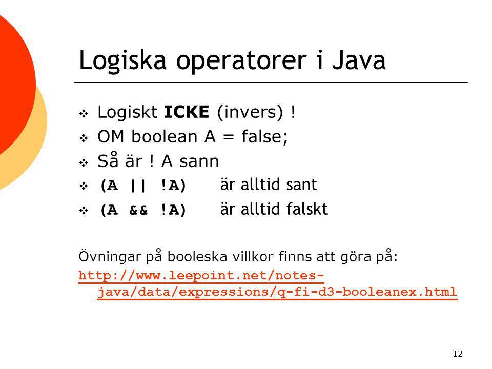12 Logiska operatorer i Java  Logiskt ICKE (invers) !  OM boolean A = false;  Så är ! A sann  (A || !A) är alltid sant  (A && !A) är alltid falsk