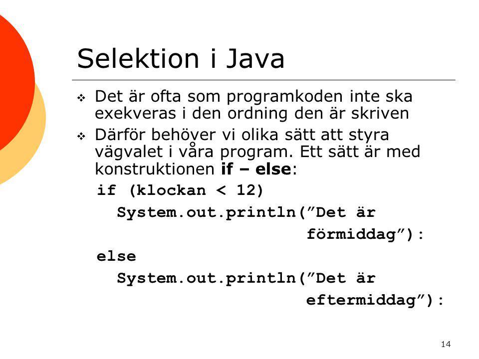 14 Selektion i Java  Det är ofta som programkoden inte ska exekveras i den ordning den är skriven  Därför behöver vi olika sätt att styra vägvalet i våra program.