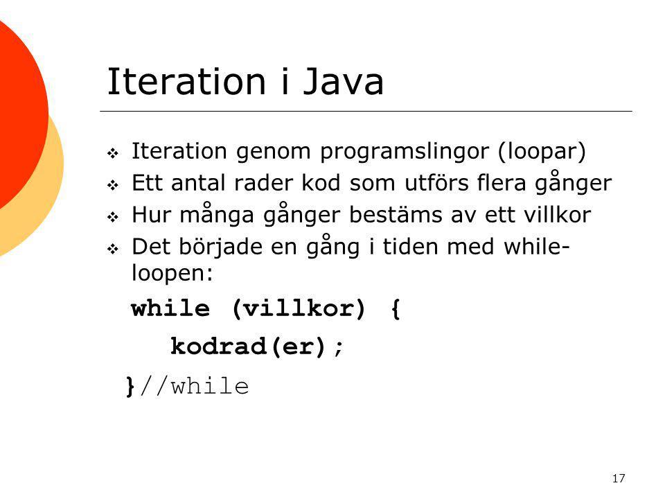 17 Iteration i Java  Iteration genom programslingor (loopar)  Ett antal rader kod som utförs flera gånger  Hur många gånger bestäms av ett villkor