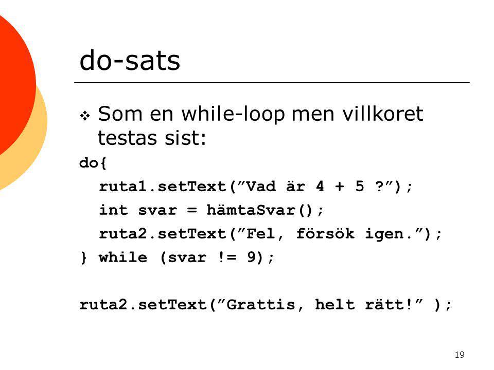 19 do-sats  Som en while-loop men villkoret testas sist: do{ ruta1.setText( Vad är 4 + 5 ? ); int svar = hämtaSvar(); ruta2.setText( Fel, försök igen. ); } while (svar != 9); ruta2.setText( Grattis, helt rätt! );