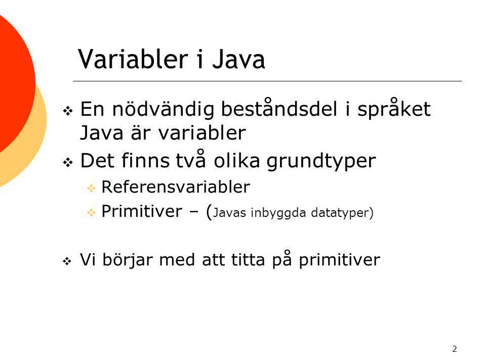 2 Variabler i Java  En nödvändig beståndsdel i språket Java är variabler  Det finns två olika grundtyper  Referensvariabler  Primitiver – ( Javas inbyggda datatyper)  Vi börjar med att titta på primitiver