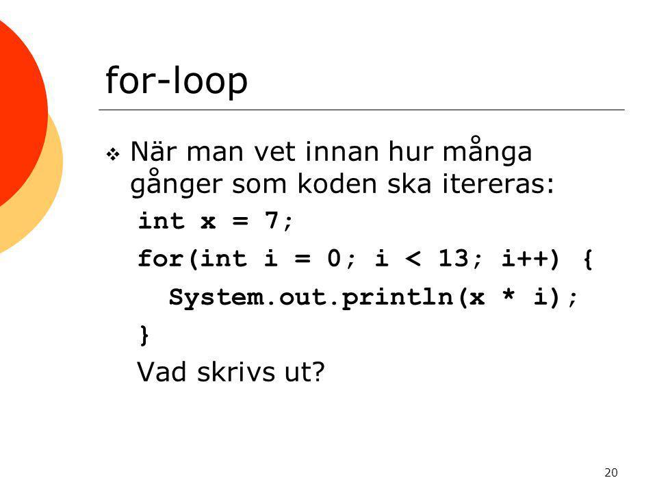 20 for-loop  När man vet innan hur många gånger som koden ska itereras: int x = 7; for(int i = 0; i < 13; i++) { System.out.println(x * i); } Vad skr