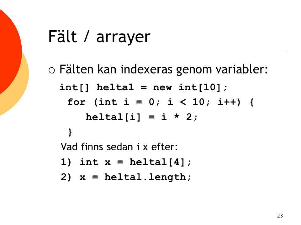 23 Fält / arrayer  Fälten kan indexeras genom variabler: int[] heltal = new int[10]; for (int i = 0; i < 10; i++) { heltal[i] = i * 2; } Vad finns se
