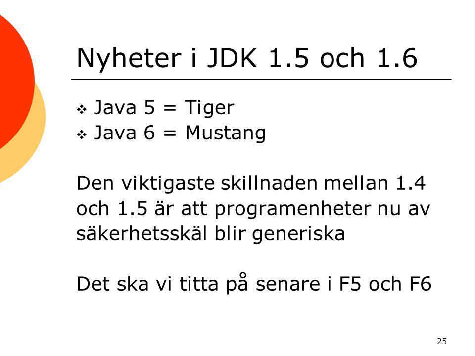 25 Nyheter i JDK 1.5 och 1.6  Java 5 = Tiger  Java 6 = Mustang Den viktigaste skillnaden mellan 1.4 och 1.5 är att programenheter nu av säkerhetsskäl blir generiska Det ska vi titta på senare i F5 och F6