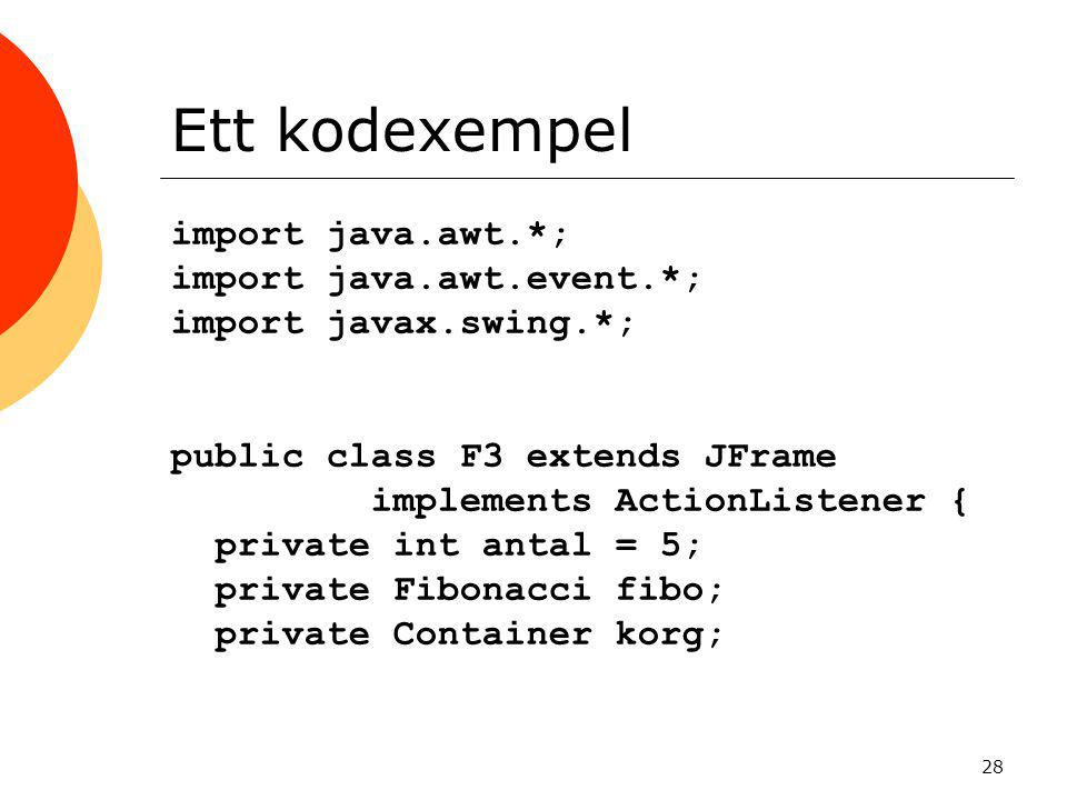 28 Ett kodexempel import java.awt.*; import java.awt.event.*; import javax.swing.*; public class F3 extends JFrame implements ActionListener { private