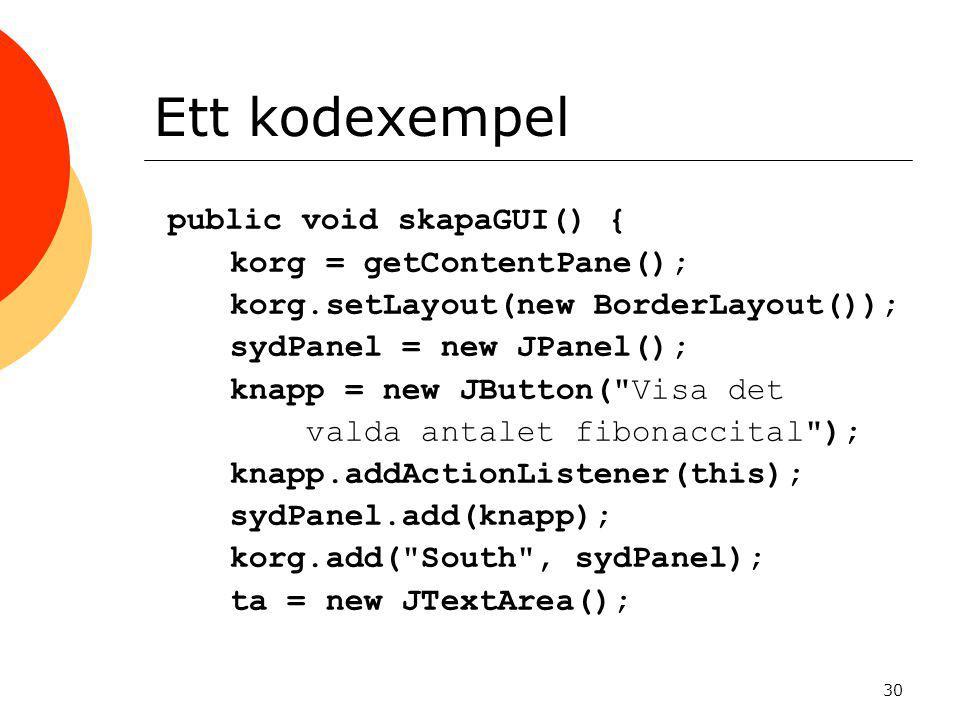 30 Ett kodexempel public void skapaGUI() { korg = getContentPane(); korg.setLayout(new BorderLayout()); sydPanel = new JPanel(); knapp = new JButton( Visa det valda antalet fibonaccital ); knapp.addActionListener(this); sydPanel.add(knapp); korg.add( South , sydPanel); ta = new JTextArea();