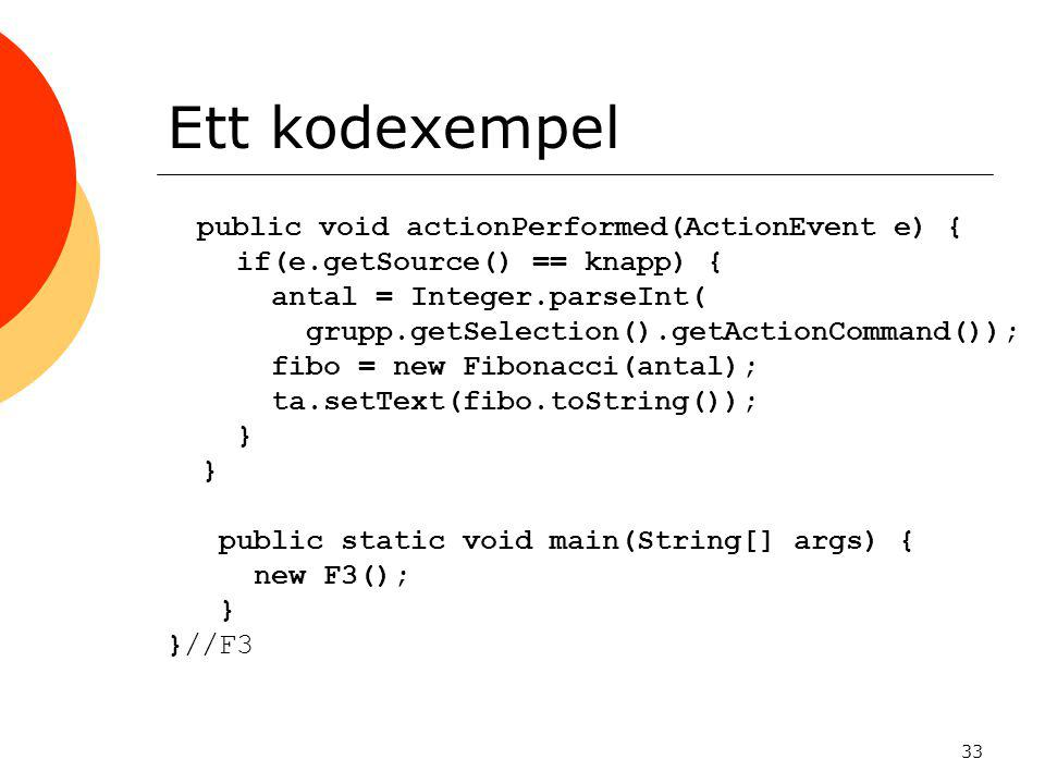 33 Ett kodexempel public void actionPerformed(ActionEvent e) { if(e.getSource() == knapp) { antal = Integer.parseInt( grupp.getSelection().getActionCo