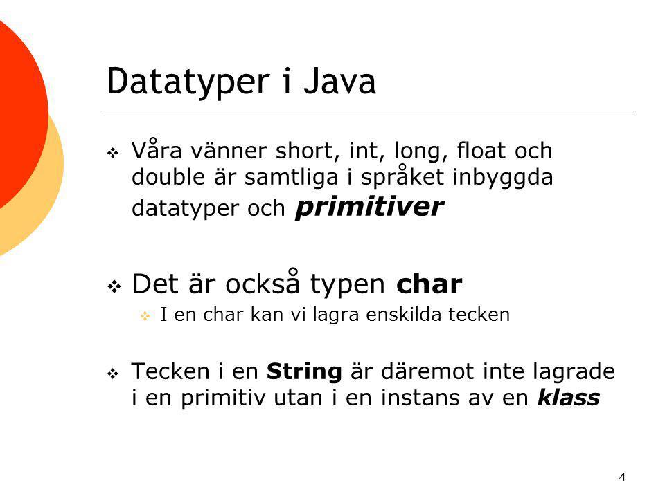 4 Datatyper i Java  Våra vänner short, int, long, float och double är samtliga i språket inbyggda datatyper och primitiver  Det är också typen char  I en char kan vi lagra enskilda tecken  Tecken i en String är däremot inte lagrade i en primitiv utan i en instans av en klass