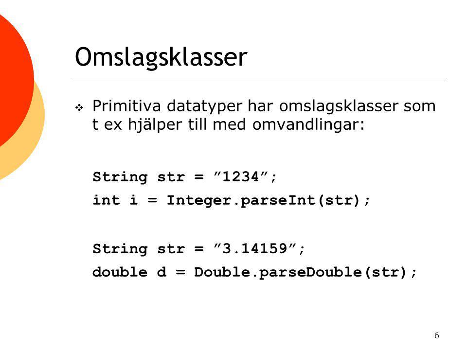 6  Primitiva datatyper har omslagsklasser som t ex hjälper till med omvandlingar: String str = 1234 ; int i = Integer.parseInt(str); String str = 3.14159 ; double d = Double.parseDouble(str);