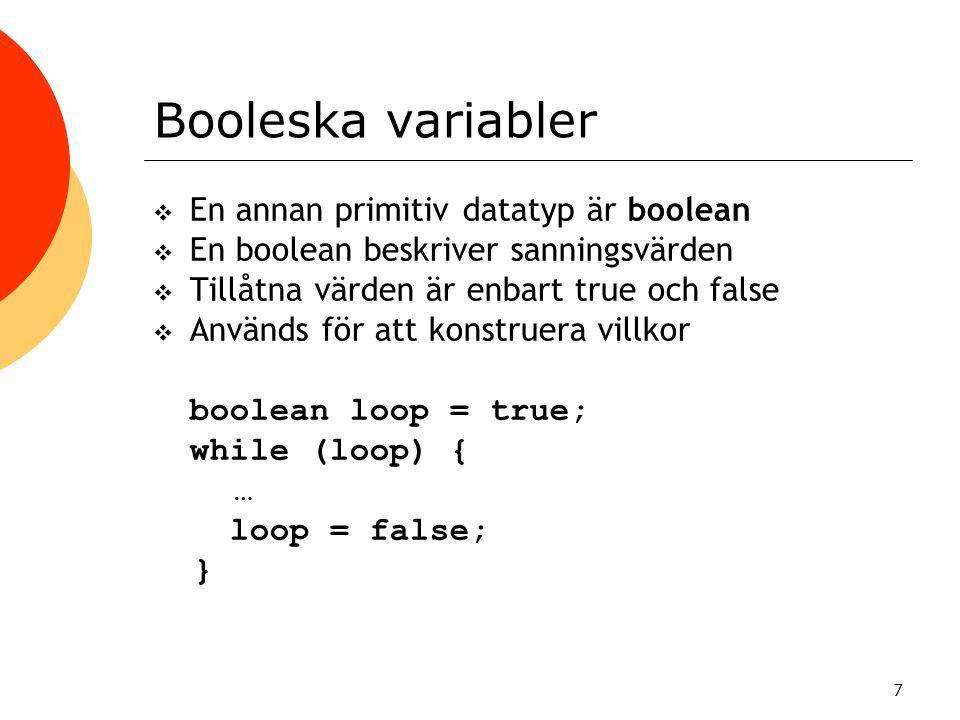 7 Booleska variabler  En annan primitiv datatyp är boolean  En boolean beskriver sanningsvärden  Tillåtna värden är enbart true och false  Används för att konstruera villkor boolean loop = true; while (loop) { … loop = false; }