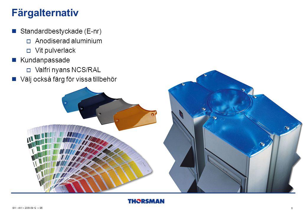 Färgalternativ 6  Standardbestyckade (E-nr)  Anodiserad aluminium  Vit pulverlack  Kundanpassade  Valfri nyans NCS/RAL  Välj också färg för vissa tillbehör ISM - AW – 2005-09-12 – SE