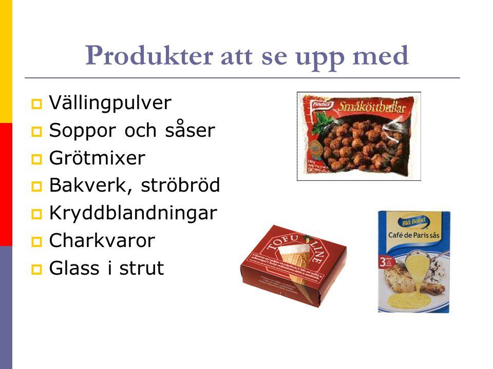 Produkter att se upp med  Vällingpulver  Soppor och såser  Grötmixer  Bakverk, ströbröd  Kryddblandningar  Charkvaror  Glass i strut