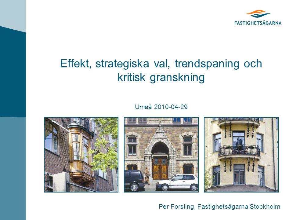 Effekt, strategiska val, trendspaning och kritisk granskning Umeå 2010-04-29 Per Forsling, Fastighetsägarna Stockholm