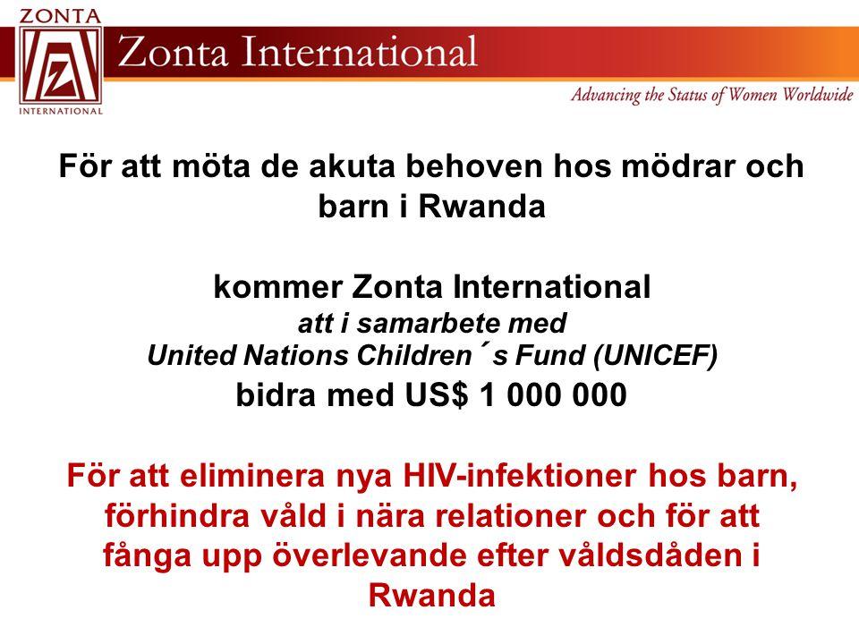 För att möta de akuta behoven hos mödrar och barn i Rwanda kommer Zonta International att i samarbete med United Nations Children´s Fund (UNICEF) bidra med US$ 1 000 000 För att eliminera nya HIV-infektioner hos barn, förhindra våld i nära relationer och för att fånga upp överlevande efter våldsdåden i Rwanda